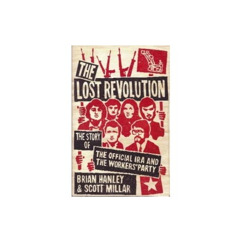 The Lost Revolution: The Story of the Official IRA and the Workers' Party: by Brian Hanely, Scott Millar