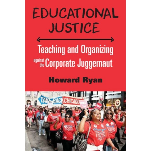 Educational Justice: Teaching and Organizing Against the Corporate Juggernaut by Howard Ryan