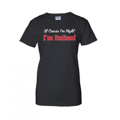 "Ladies ""Of Course I'm Right I'm Italian"" T-shirt"