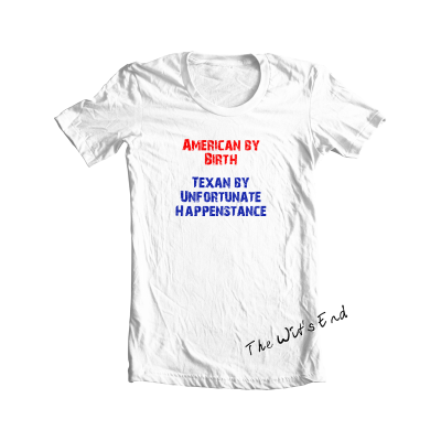 American By Birth - Texan By Unfortunate Happenstance tee