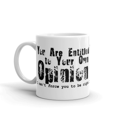 You're Entitled To Your Own Opinion 11oz Ceramic Mug