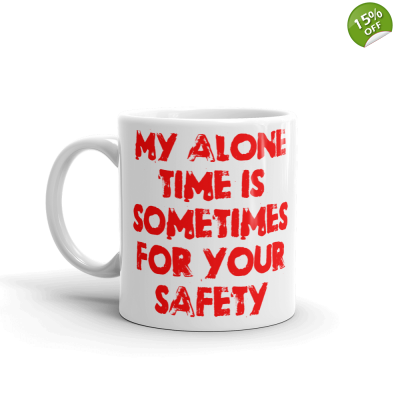 My Alone Time Is Sometimes For Your Safety 11 oz Ceramic Mug