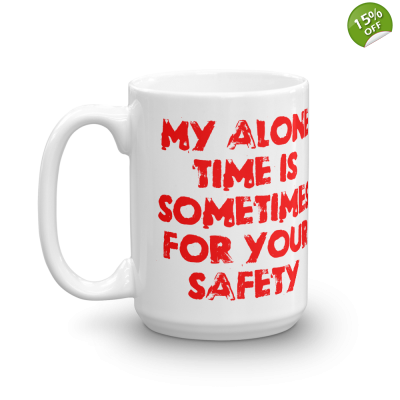 My Alone Time Is Sometimes For Your Safety 15 oz Ceramic Mug