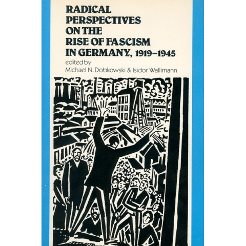 Radical Prespectives on the Rise of Fascism in Germany, 1919-1945, edited by Michael N. Dobkowski & Isidor Wallimann