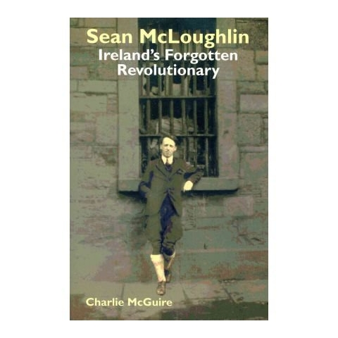Seán McLoughlin, Ireland's Forgotten Revolutionary by Charlie McGuire