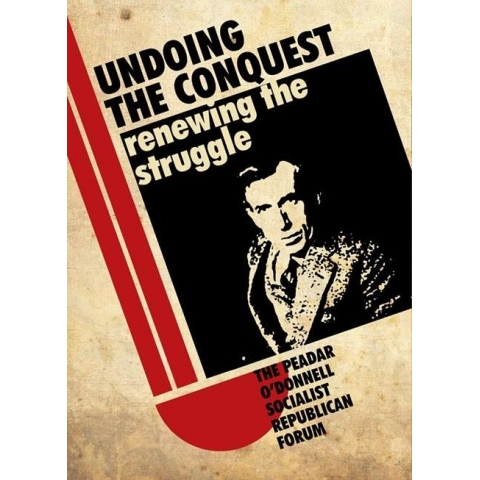 Undoing the Conquest Renewing the Struggle - The Peadar O'Donnell Socialist Republican Forum