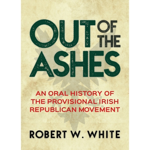 Out of the Ashes: An Oral History of the Provisional Irish Republican Movement, by Robert W. White