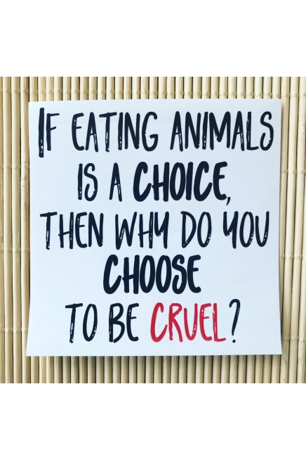 If eating animals is a choice, then why do you choose to be cruel - large, veg..