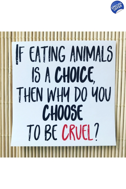 Pack of 5 - If eating animals is a choice, then why do you choose to be cruel ..