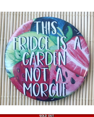 This Fridge is a Garden Not a Morgue - Fridge Magnet